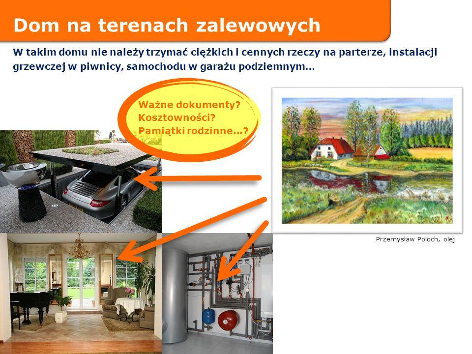 Przemysław Poloch, olej Dom na terenach zalewowych W takim domu nie należy trzymać ciężkich i cennych rzeczy na parterze, instalacji grzewczej w piwni