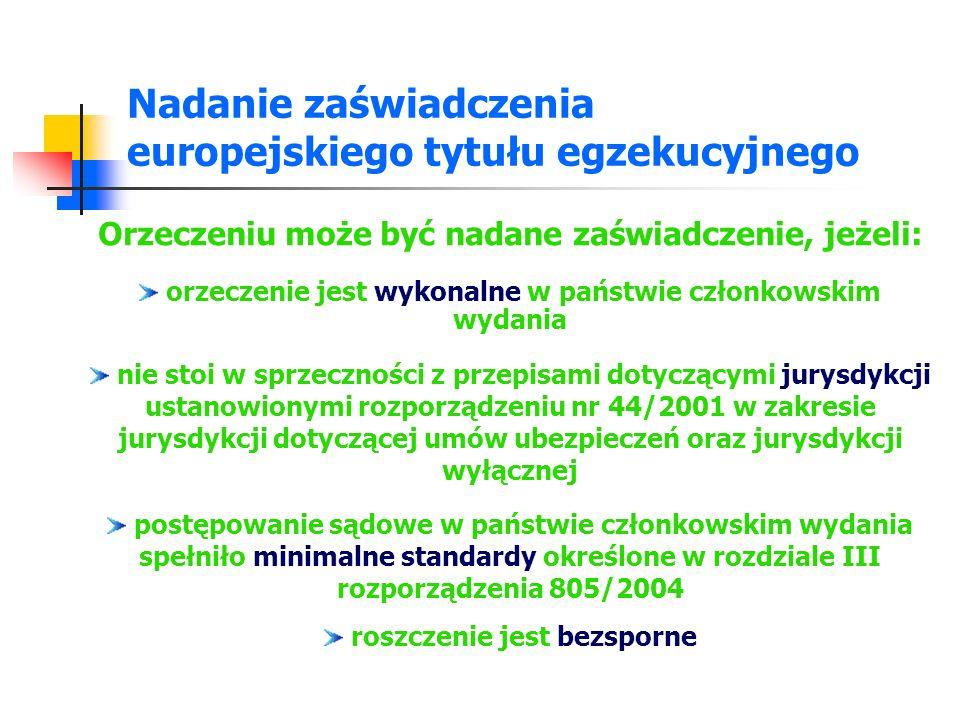 Nadanie zaświadczenia europejskiego tytułu egzekucyjnego a ponadto w sprawach, w których: roszczenie jest bezsporne oraz odnosi się ono do umowy zawartej przez konsumenta, w celu, który można uznać za wykraczający poza jego działalność gospodarczą lub zawodową, oraz dłużnik jest konsumentem, jeżeli orzeczenie zostało wydane w państwie członkowskim, w którym dłużnik ma miejsce zamieszkania w rozumieniu art.