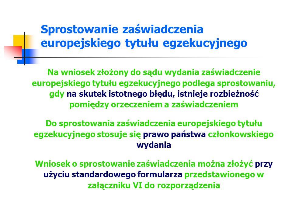 Cofnięcie zaświadczenia europejskiego tytułu egzekucyjnego Na wniosek złożony do sądu wydania, zaświadczenie europejskiego tytułu egzekucyjnego podlega cofnięciu, gdy zostało w sposób oczywisty przyznane niesłusznie, biorąc pod uwagę wymogi ustanowione w rozporządzeniu Do cofnięcia zaświadczenia europejskiego tytułu egzekucyjnego stosuje się prawo państwa członkowskiego wydania Wniosek o cofnięcie zaświadczenia można złożyć przy użyciu standardowego formularza przedstawionego w załączniku VI do rozporządzenia