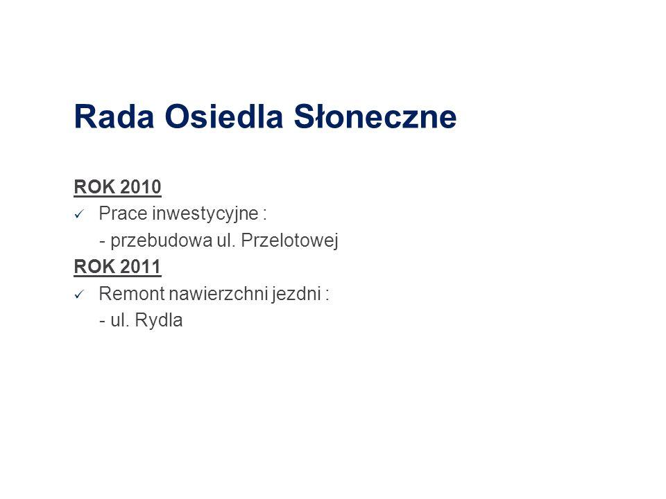 Rada Osiedla Słoneczne ROK 2010 Prace inwestycyjne : - przebudowa ul. Przelotowej ROK 2011 Remont nawierzchni jezdni : - ul. Rydla
