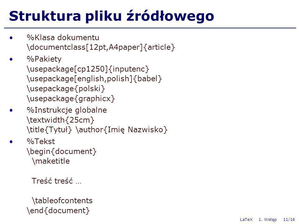 LaTeX 1. Wstęp 11/16 Struktura pliku źródłowego %Klasa dokumentu \documentclass[12pt,A4paper]{article} %Pakiety \usepackage[cp1250]{inputenc} \usepack