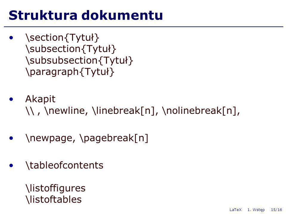 LaTeX 1. Wstęp 15/16 Struktura dokumentu \section{Tytuł} \subsection{Tytuł} \subsubsection{Tytuł} \paragraph{Tytuł} Akapit \\, \newline, \linebreak[n]