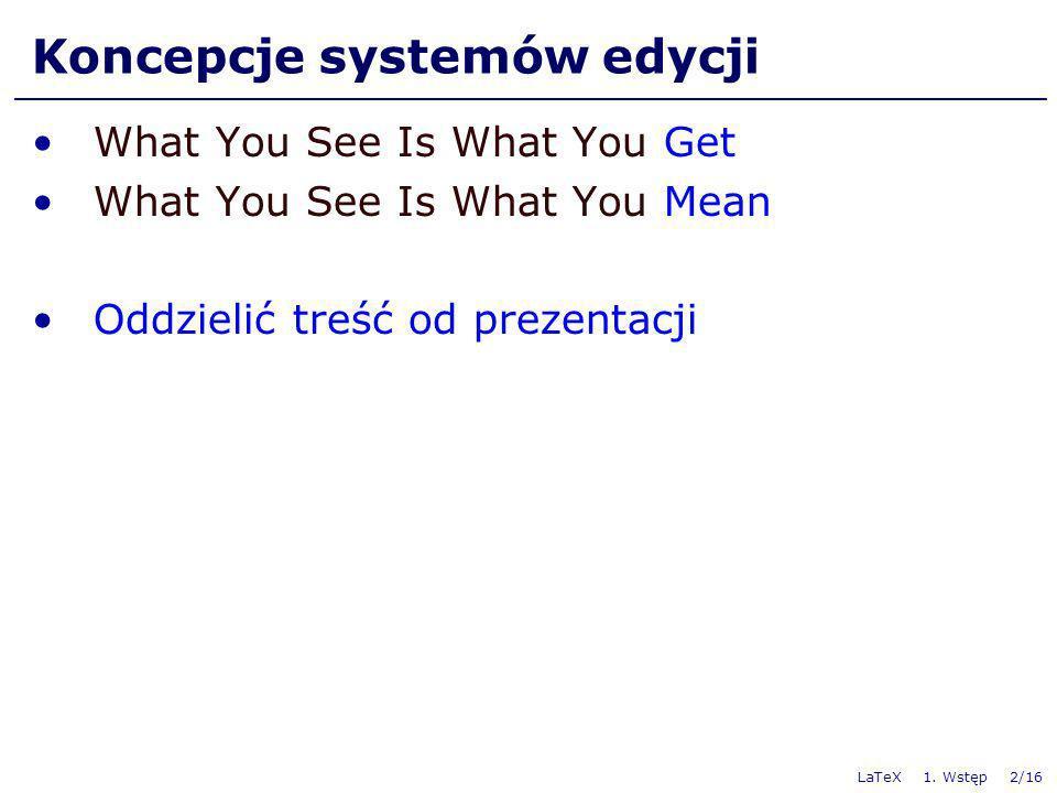 LaTeX 1. Wstęp 2/16 Koncepcje systemów edycji What You See Is What You Get What You See Is What You Mean Oddzielić treść od prezentacji
