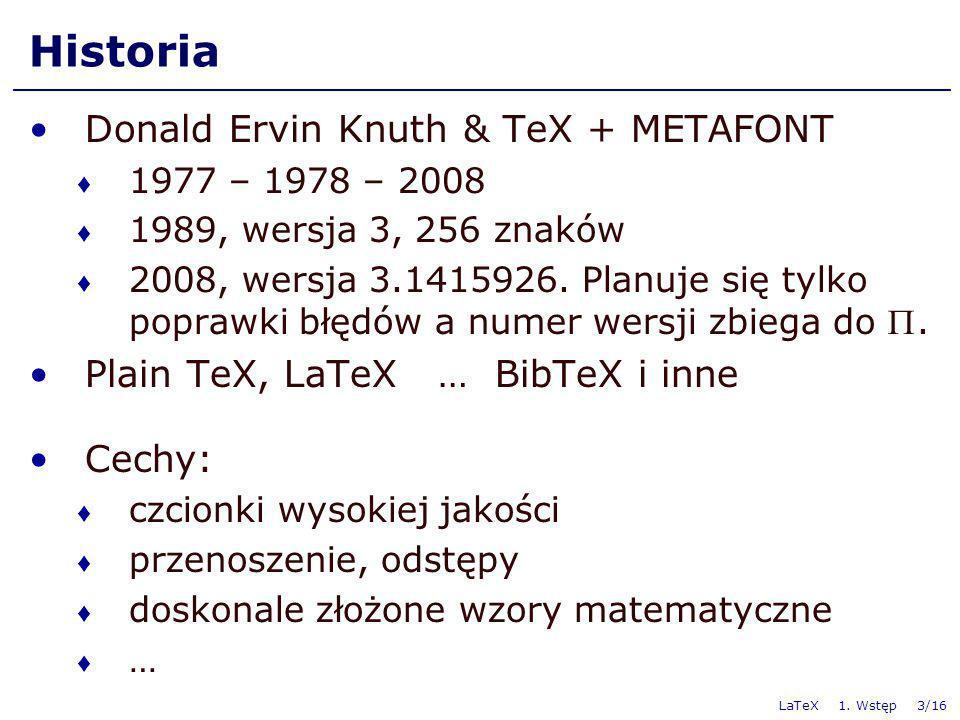 LaTeX 1. Wstęp 3/16 Historia Donald Ervin Knuth & TeX + METAFONT 1977 – 1978 – 2008 1989, wersja 3, 256 znaków 2008, wersja 3.1415926. Planuje się tyl
