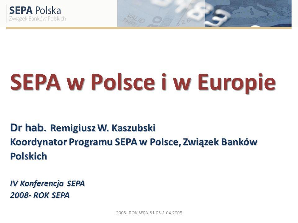 SEPA w Polsce i w Europie Dr hab. Remigiusz W. Kaszubski Koordynator Programu SEPA w Polsce, Związek Banków Polskich IV Konferencja SEPA 2008- ROK SEP
