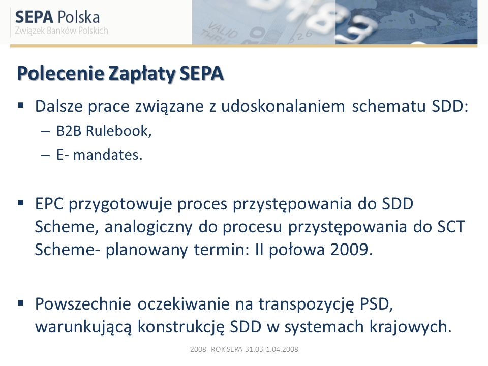 Polecenie Zapłaty SEPA Dalsze prace związane z udoskonalaniem schematu SDD: – B2B Rulebook, – E- mandates. EPC przygotowuje proces przystępowania do S