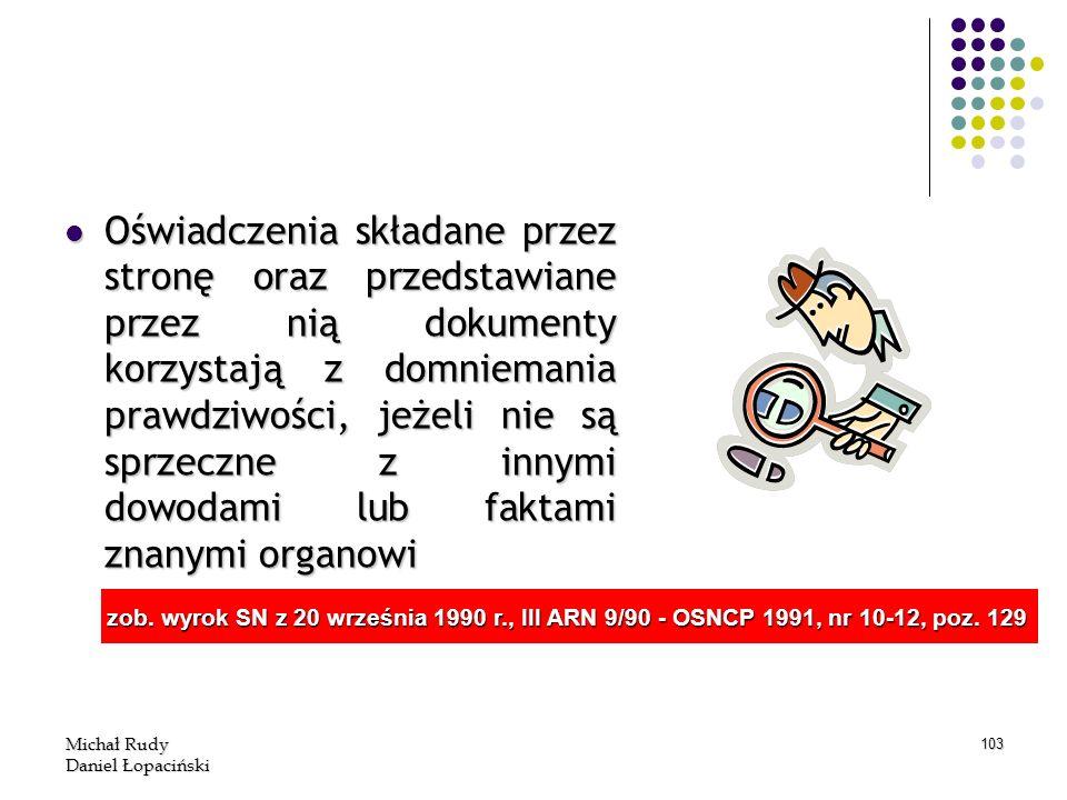 Michał Rudy Daniel Łopaciński 103 Oświadczenia składane przez stronę oraz przedstawiane przez nią dokumenty korzystają z domniemania prawdziwości, jeż