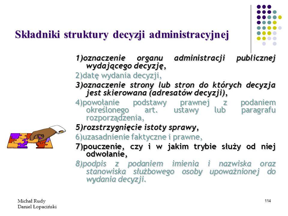 Michał Rudy Daniel Łopaciński 114 Składniki struktury decyzji administracyjnej 1)oznaczenie organu administracji publicznej wydającego decyzję, 2)datę
