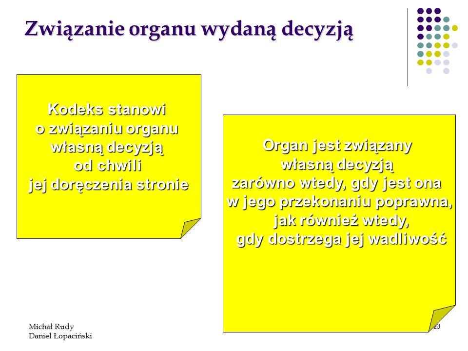 Michał Rudy Daniel Łopaciński 123 Związanie organu wydaną decyzją Kodeks stanowi o związaniu organu własną decyzją od chwili jej doręczenia stronie Or