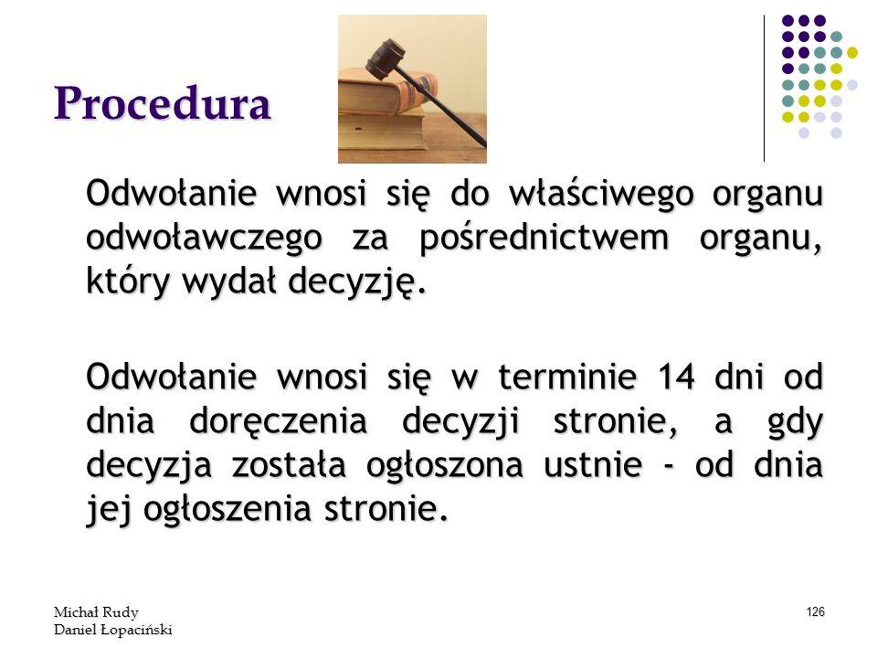 Michał Rudy Daniel Łopaciński 126 Procedura Odwołanie wnosi się do właściwego organu odwoławczego za pośrednictwem organu, który wydał decyzję. Odwoła