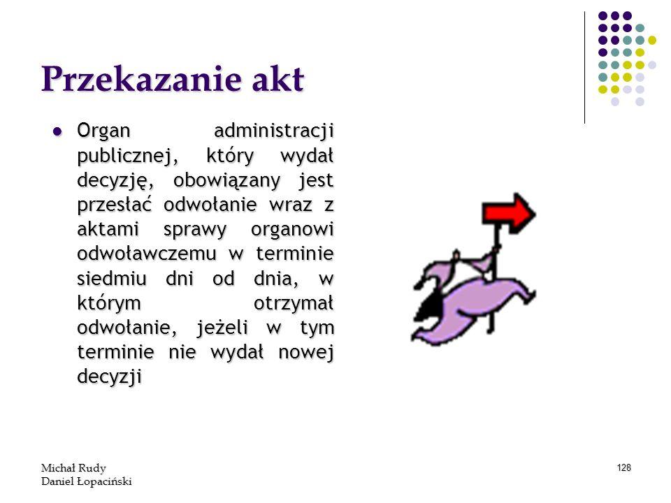Michał Rudy Daniel Łopaciński 128 Przekazanie akt Organ administracji publicznej, który wydał decyzję, obowiązany jest przesłać odwołanie wraz z aktam