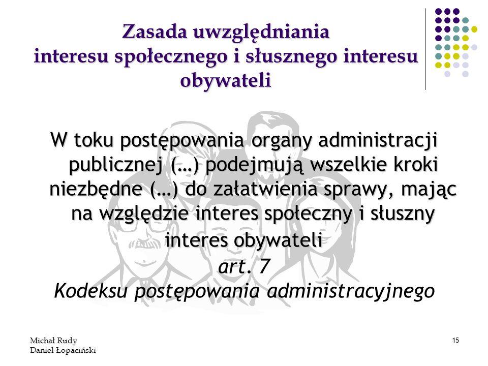 Michał Rudy Daniel Łopaciński 15 Zasada uwzględniania interesu społecznego i słusznego interesu obywateli W toku postępowania organy administracji pub
