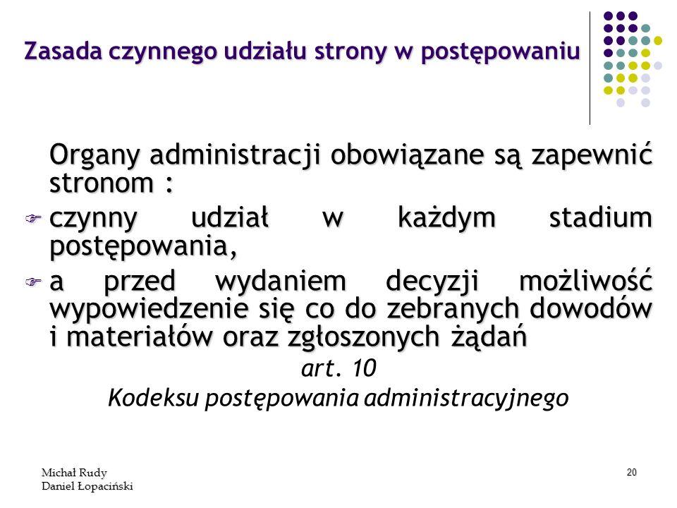 Michał Rudy Daniel Łopaciński 20 Zasada czynnego udziału strony w postępowaniu Organy administracji obowiązane są zapewnić stronom : F czynny udział w
