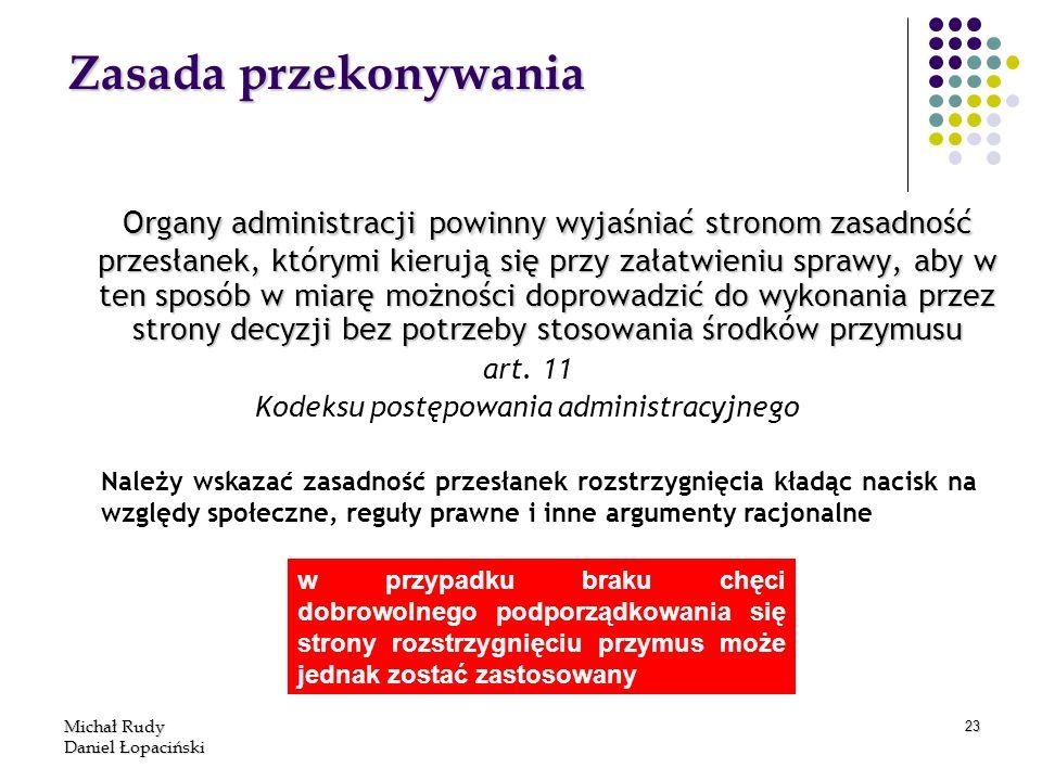Michał Rudy Daniel Łopaciński 23 Zasada przekonywania Organy administracji powinny wyjaśniać stronom zasadność przesłanek, którymi kierują się przy za