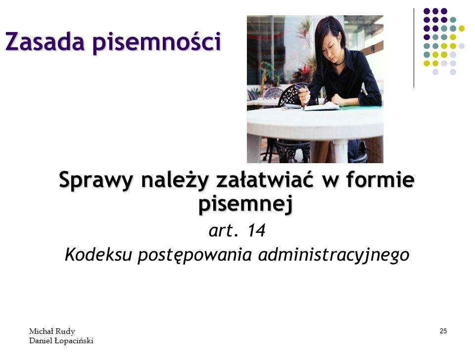 Michał Rudy Daniel Łopaciński 25 Zasada pisemności Sprawy należy załatwiać w formie pisemnej art. 14 Kodeksu postępowania administracyjnego