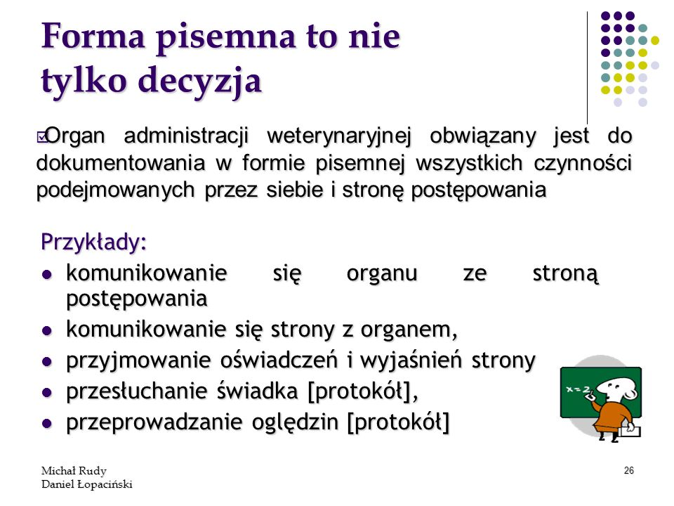Michał Rudy Daniel Łopaciński 26 Forma pisemna to nie tylko decyzja Przykłady: komunikowanie się organu ze stroną postępowania komunikowanie się organ
