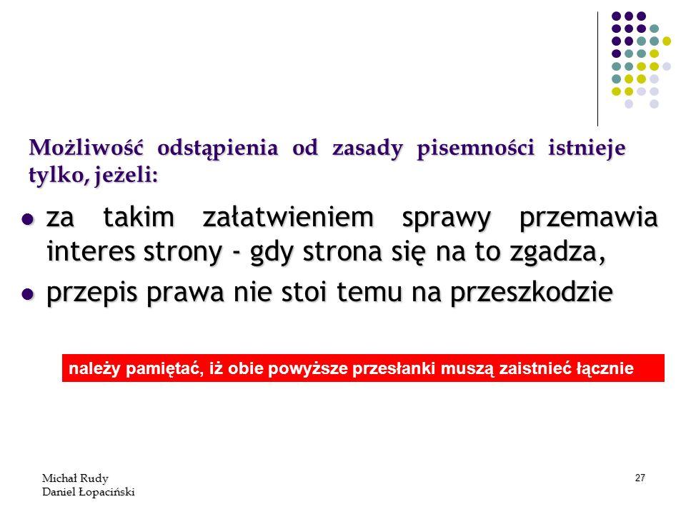 Michał Rudy Daniel Łopaciński 27 Możliwość odstąpienia od zasady pisemności istnieje tylko, jeżeli: za takim załatwieniem sprawy przemawia interes str