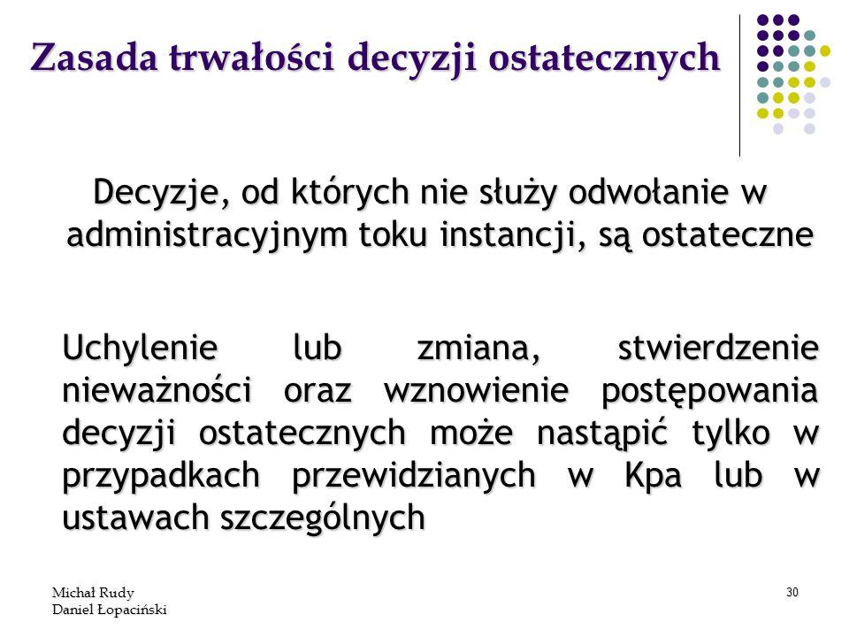 Michał Rudy Daniel Łopaciński 30 Zasada trwałości decyzji ostatecznych Decyzje, od których nie służy odwołanie w administracyjnym toku instancji, są o