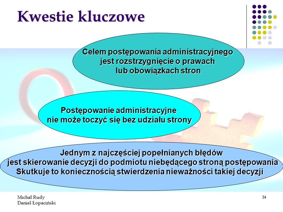 Michał Rudy Daniel Łopaciński 34 Kwestie kluczowe Celem postępowania administracyjnego jest rozstrzygnięcie o prawach lub obowiązkach stron Postępowan