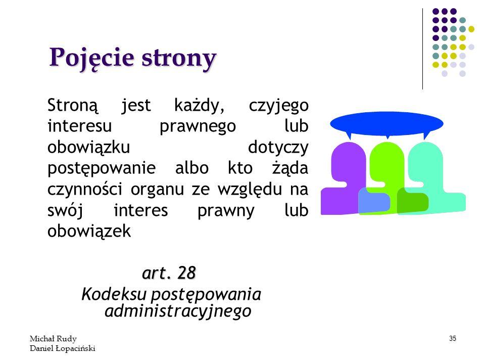 Michał Rudy Daniel Łopaciński 35 Pojęcie strony Stroną jest każdy, czyjego interesu prawnego lub obowiązku dotyczy postępowanie albo kto żąda czynnośc