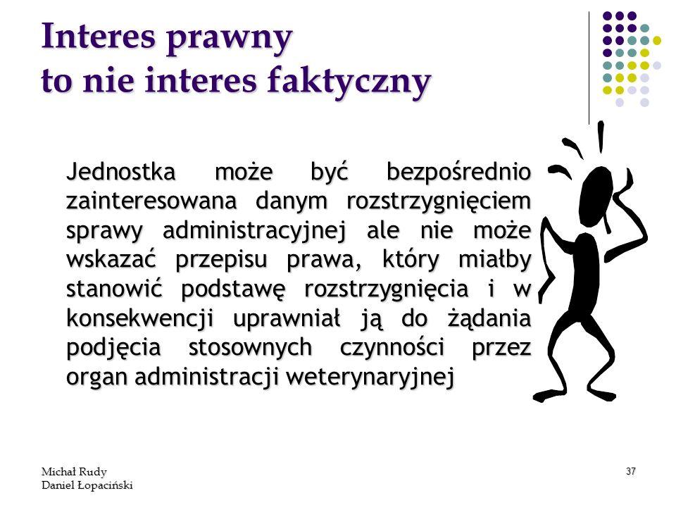 Michał Rudy Daniel Łopaciński 37 Interes prawny to nie interes faktyczny Jednostka może być bezpośrednio zainteresowana danym rozstrzygnięciem sprawy