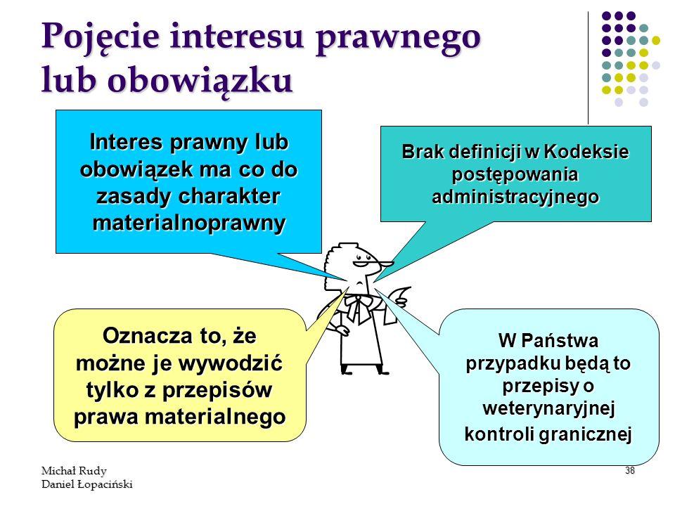Michał Rudy Daniel Łopaciński 38 Pojęcie interesu prawnego lub obowiązku Brak definicji w Kodeksie postępowania administracyjnego Interes prawny lub o