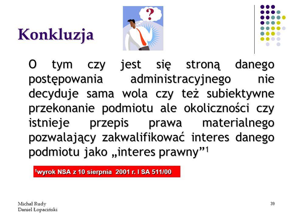 Michał Rudy Daniel Łopaciński 39 Konkluzja O tym czy jest się stroną danego postępowania administracyjnego nie decyduje sama wola czy też subiektywne