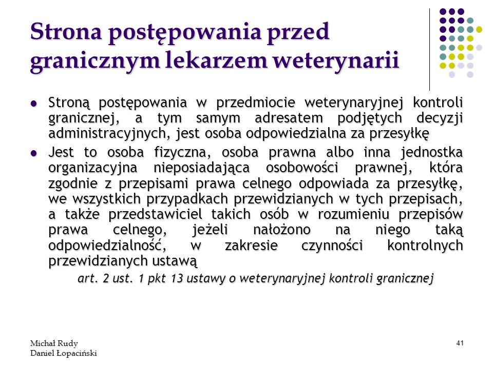 Michał Rudy Daniel Łopaciński 41 Strona postępowania przed granicznym lekarzem weterynarii Stroną postępowania w przedmiocie weterynaryjnej kontroli g