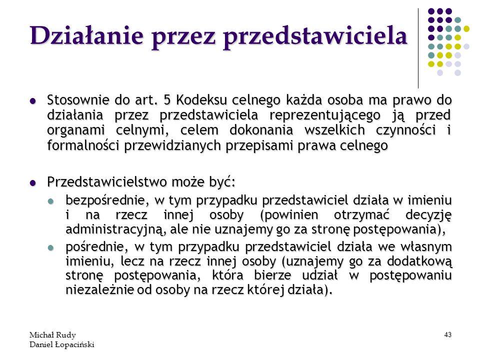 Michał Rudy Daniel Łopaciński 43 Działanie przez przedstawiciela Stosownie do art. 5 Kodeksu celnego każda osoba ma prawo do działania przez przedstaw