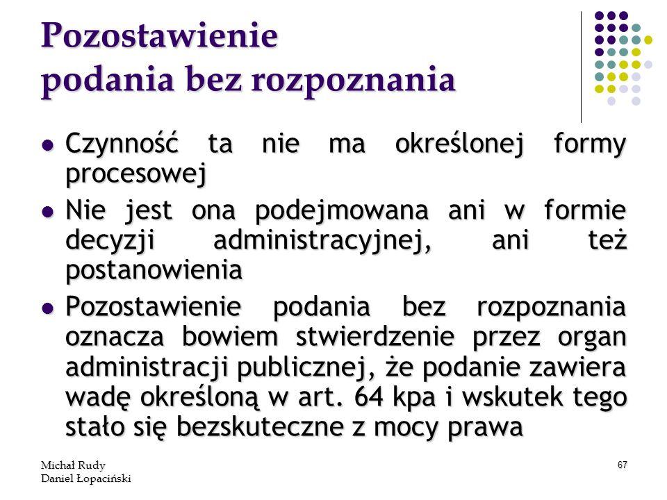 Michał Rudy Daniel Łopaciński 67 Pozostawienie podania bez rozpoznania Czynność ta nie ma określonej formy procesowej Czynność ta nie ma określonej fo