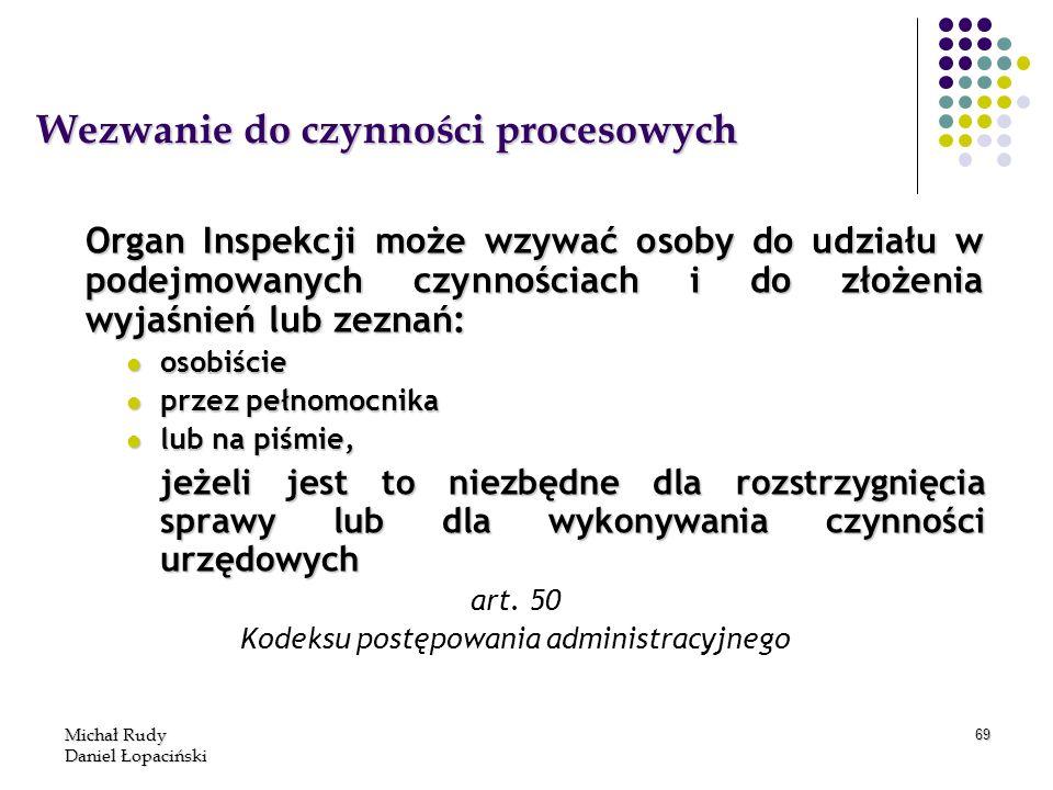 Michał Rudy Daniel Łopaciński 69 Wezwanie do czynności procesowych Organ Inspekcji może wzywać osoby do udziału w podejmowanych czynnościach i do złoż