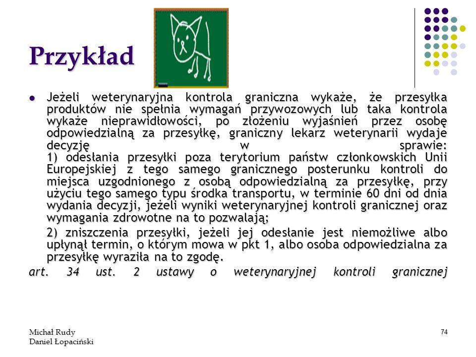 Michał Rudy Daniel Łopaciński 74 Przykład Jeżeli weterynaryjna kontrola graniczna wykaże, że przesyłka produktów nie spełnia wymagań przywozowych lub