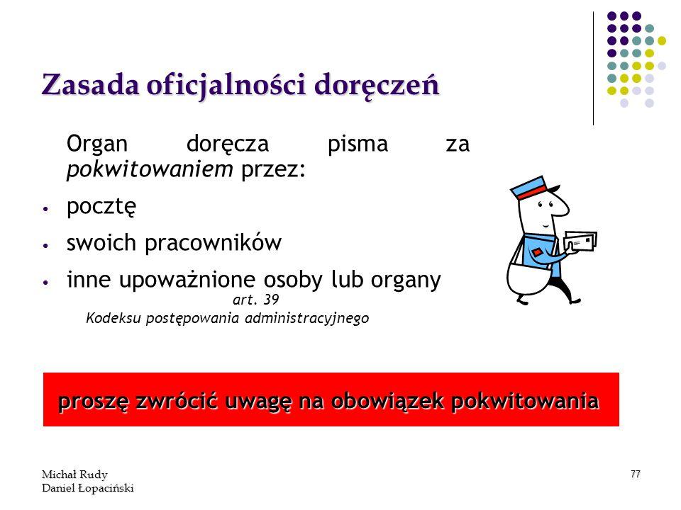 Michał Rudy Daniel Łopaciński 77 Zasada oficjalności doręczeń Organ doręcza pisma za pokwitowaniem przez: pocztę swoich pracowników inne upoważnione o