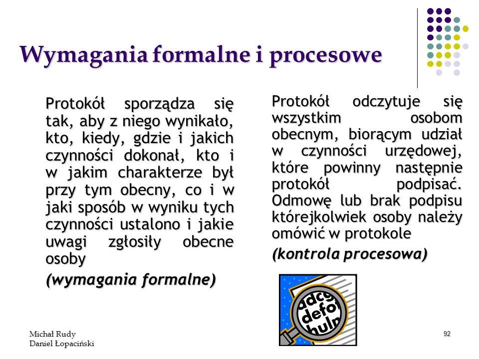 Michał Rudy Daniel Łopaciński 92 Wymagania formalne i procesowe Protokół sporządza się tak, aby z niego wynikało, kto, kiedy, gdzie i jakich czynności