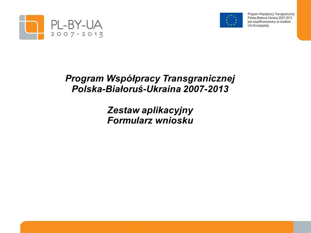 Program Współpracy Transgranicznej Polska-Białoruś-Ukraina 2007-2013 Zestaw aplikacyjny Formularz wniosku