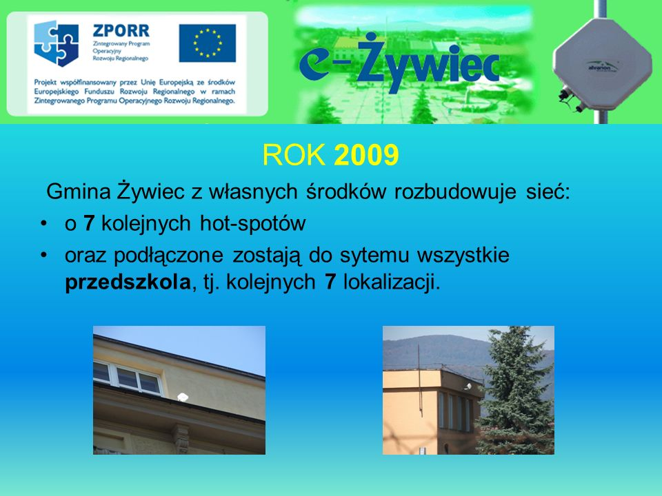ROK 2009 Gmina Żywiec z własnych środków rozbudowuje sieć: o 7 kolejnych hot-spotów oraz podłączone zostają do sytemu wszystkie przedszkola, tj. kolej