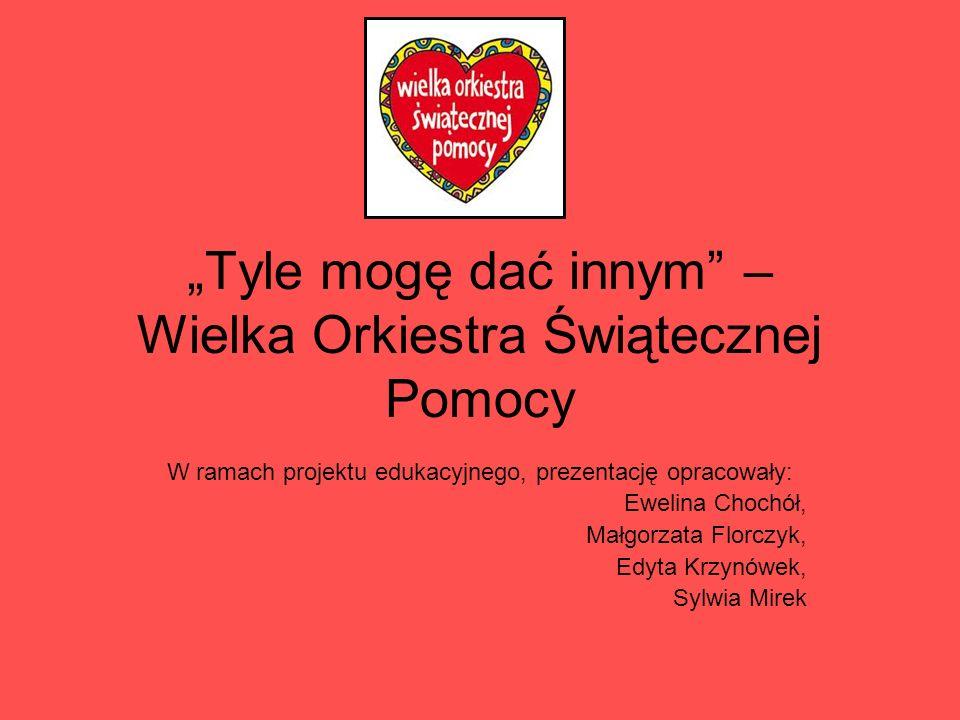 Tyle mogę dać innym – Wielka Orkiestra Świątecznej Pomocy W ramach projektu edukacyjnego, prezentację opracowały: Ewelina Chochół, Małgorzata Florczyk