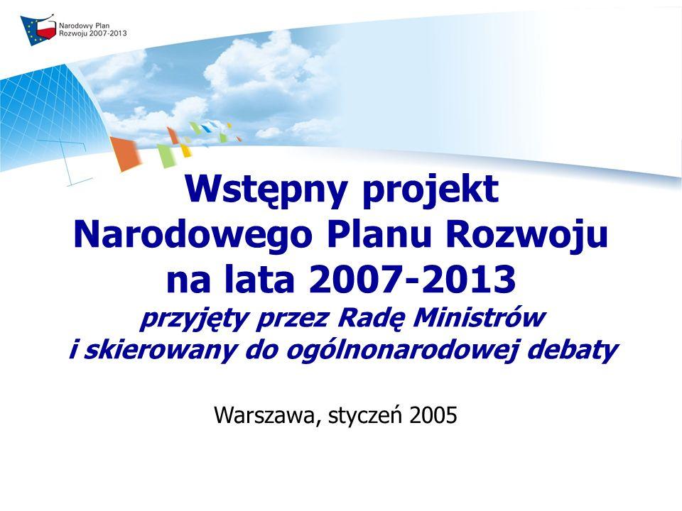 Wstępny projekt Narodowego Planu Rozwoju na lata 2007-2013 przyjęty przez Radę Ministrów i skierowany do ogólnonarodowej debaty Warszawa, styczeń 2005