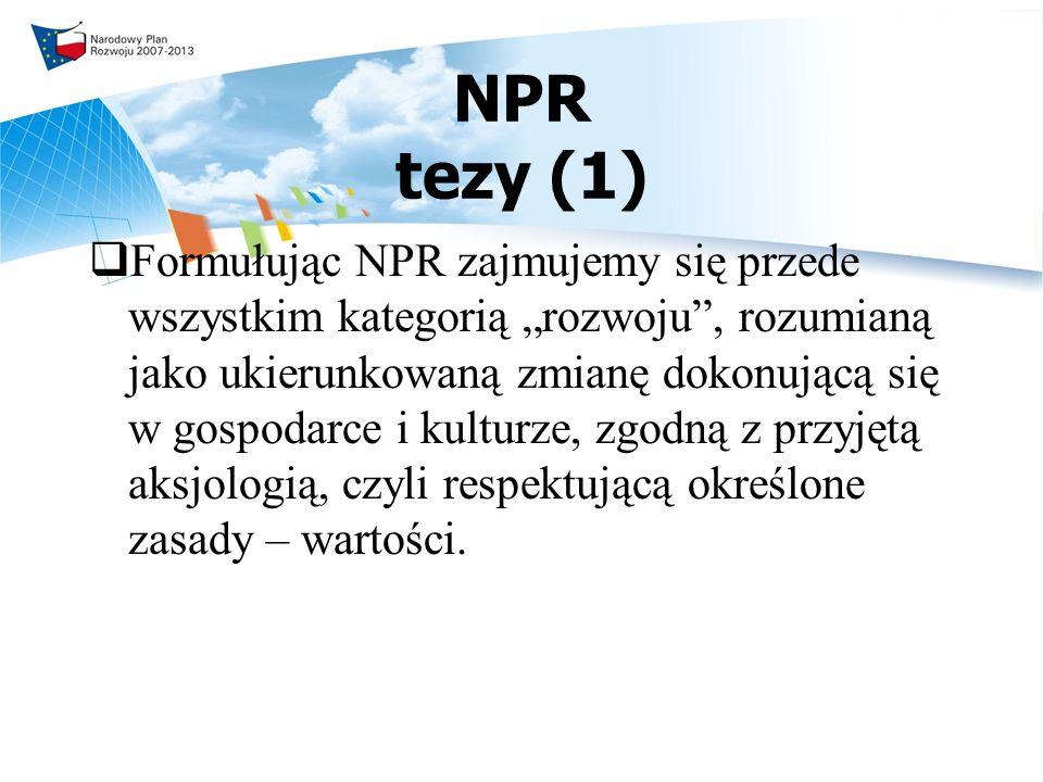 NPR tezy (1) Formułując NPR zajmujemy się przede wszystkim kategorią rozwoju, rozumianą jako ukierunkowaną zmianę dokonującą się w gospodarce i kulturze, zgodną z przyjętą aksjologią, czyli respektującą określone zasady – wartości.