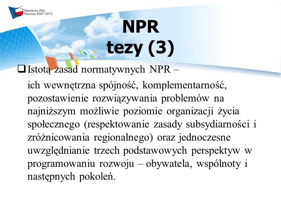 NPR tezy (3) Istotą zasad normatywnych NPR – ich wewnętrzna spójność, komplementarność, pozostawienie rozwiązywania problemów na najniższym możliwie poziomie organizacji życia społecznego (respektowanie zasady subsydiarności i zróżnicowania regionalnego) oraz jednoczesne uwzględnianie trzech podstawowych perspektyw w programowaniu rozwoju – obywatela, wspólnoty i następnych pokoleń.