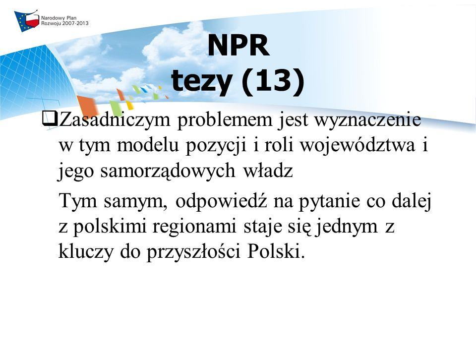 NPR tezy (13) Zasadniczym problemem jest wyznaczenie w tym modelu pozycji i roli województwa i jego samorządowych władz Tym samym, odpowiedź na pytanie co dalej z polskimi regionami staje się jednym z kluczy do przyszłości Polski.
