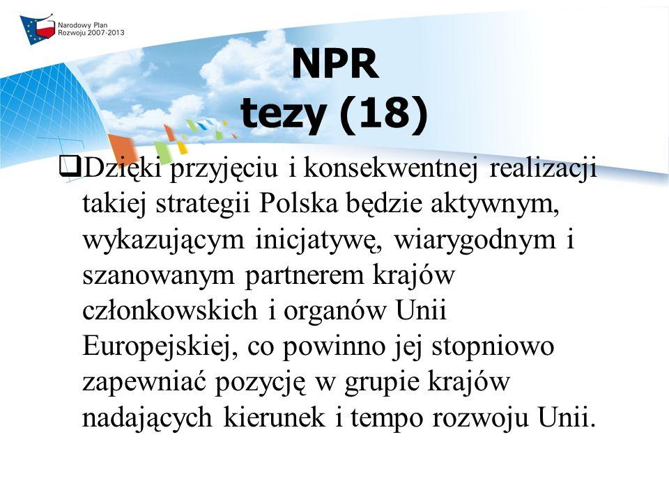 NPR tezy (18) Dzięki przyjęciu i konsekwentnej realizacji takiej strategii Polska będzie aktywnym, wykazującym inicjatywę, wiarygodnym i szanowanym partnerem krajów członkowskich i organów Unii Europejskiej, co powinno jej stopniowo zapewniać pozycję w grupie krajów nadających kierunek i tempo rozwoju Unii.