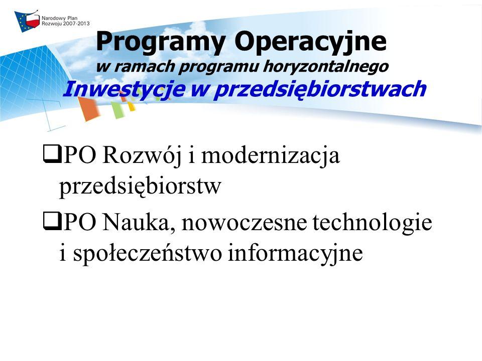 Programy Operacyjne w ramach programu horyzontalnego Inwestycje w przedsiębiorstwach PO Rozwój i modernizacja przedsiębiorstw PO Nauka, nowoczesne technologie i społeczeństwo informacyjne
