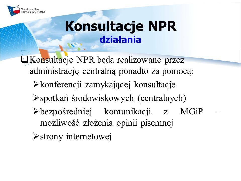 Konsultacje NPR działania Konsultacje NPR będą realizowane przez administrację centralną ponadto za pomocą: konferencji zamykającej konsultacje spotkań środowiskowych (centralnych) bezpośredniej komunikacji z MGiP – możliwość złożenia opinii pisemnej strony internetowej