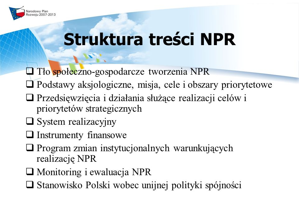 Aksjologia NPR (1) Podstawowe wartości: 1.Obywatelska suwerenność jednostki – swobody obywatelskie i gospodarcze, przedsiębiorczość, innowacyjność, prawo do autonomii i samorealizacji, poczucie odpowiedzialności za jakość własnego życia i za dobro wspólne, aktywność społeczna i polityczna sprzyjająca ładowi demokratycznemu 2.Spójność i solidarność społeczna – równe szanse wszystkich społeczności i grup społecznych, silna tożsamość kulturowa na poziomie lokalnym i regionalnym, usunięcie wszelkiej dyskryminacji i integracja wykluczonych 3.Zrównoważony rozwój – orientacja na poprawę jakości życia obecnych i przyszłych pokoleń, przy zapewnieniu ochrony i zachowania zasobów przyrodniczych i dziedzictwa kulturowego oraz właściwej struktury demograficznej społeczeństwa