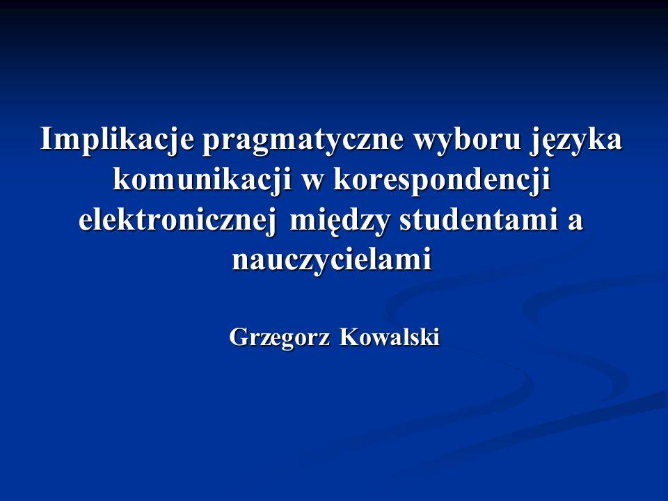 Implikacje pragmatyczne wyboru języka komunikacji w korespondencji elektronicznej między studentami a nauczycielami Grzegorz Kowalski
