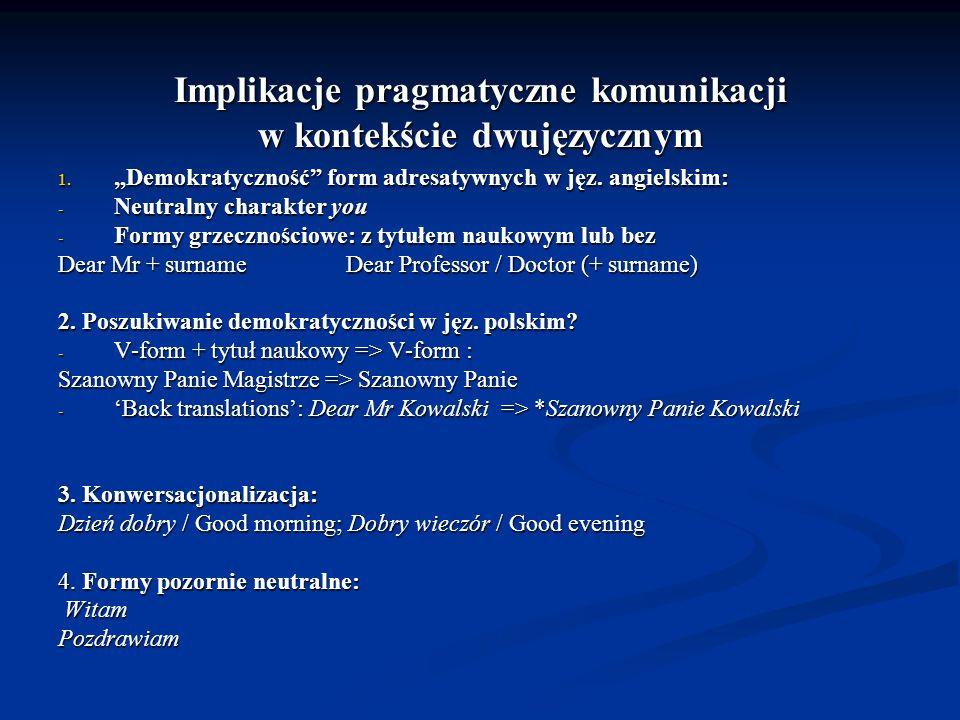 Implikacje pragmatyczne komunikacji w kontekście dwujęzycznym 1. Demokratyczność form adresatywnych w jęz. angielskim: - Neutralny charakter you - For