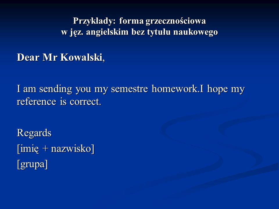 Przykłady: forma grzecznościowa w jęz. angielskim bez tytułu naukowego Dear Mr Kowalski, I am sending you my semestre homework.I hope my reference is