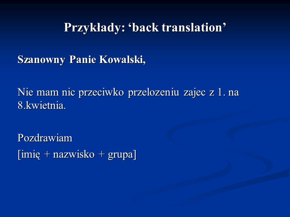Przykłady: back translation Szanowny Panie Kowalski, Nie mam nic przeciwko przelozeniu zajec z 1. na 8.kwietnia. Pozdrawiam [imię + nazwisko + grupa]