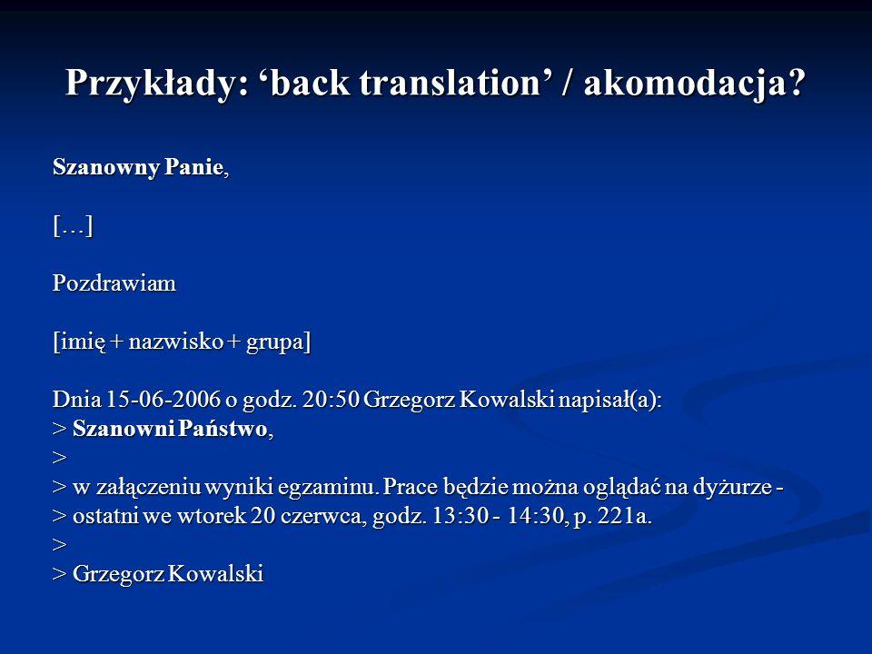 Przykłady: back translation / akomodacja? Szanowny Panie, […]Pozdrawiam [imię + nazwisko + grupa] Dnia 15-06-2006 o godz. 20:50 Grzegorz Kowalski napi